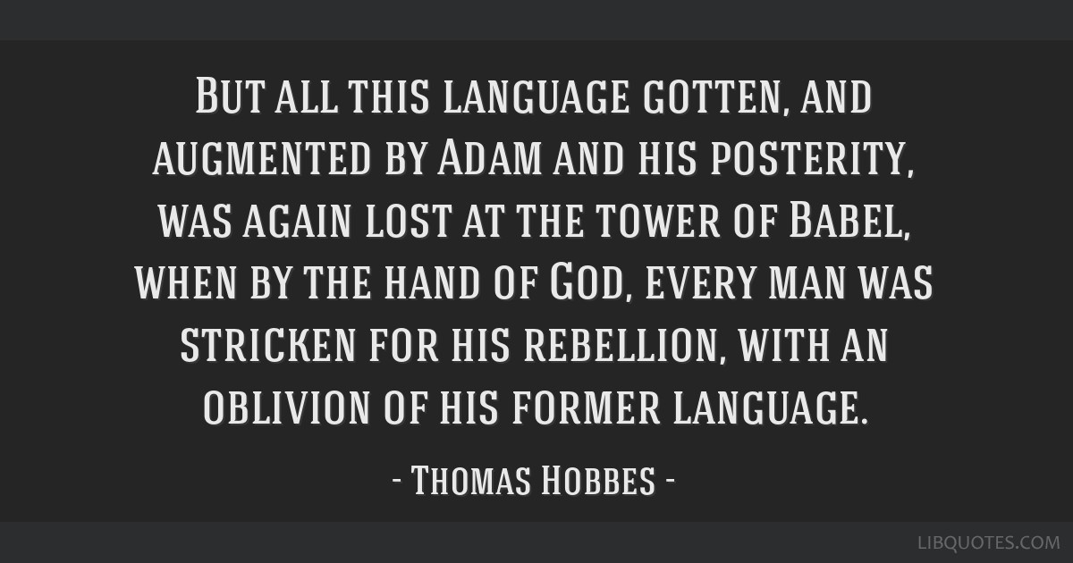 But all this language gotten, and augmented by Adam and his posterity, was again lost at the tower of Babel, when by the hand of God, every man was...