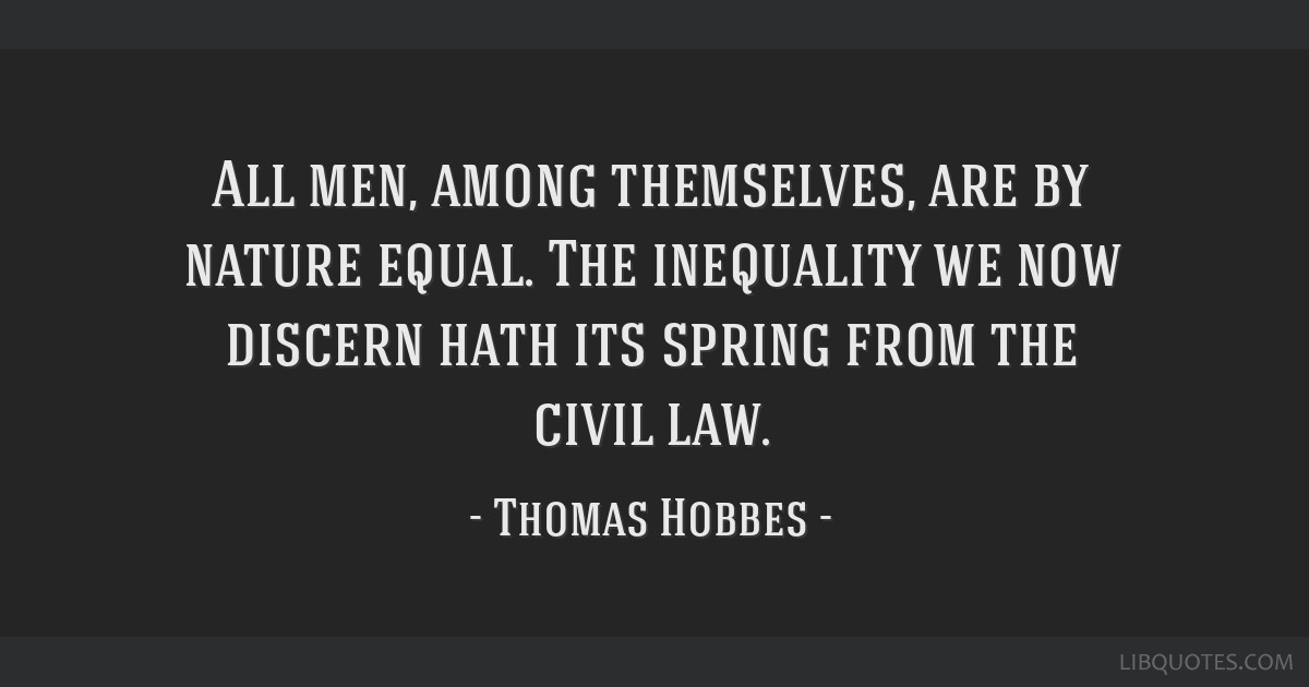 All men, among themselves, are by nature equal. The inequality we now discern hath its spring from the civil law.