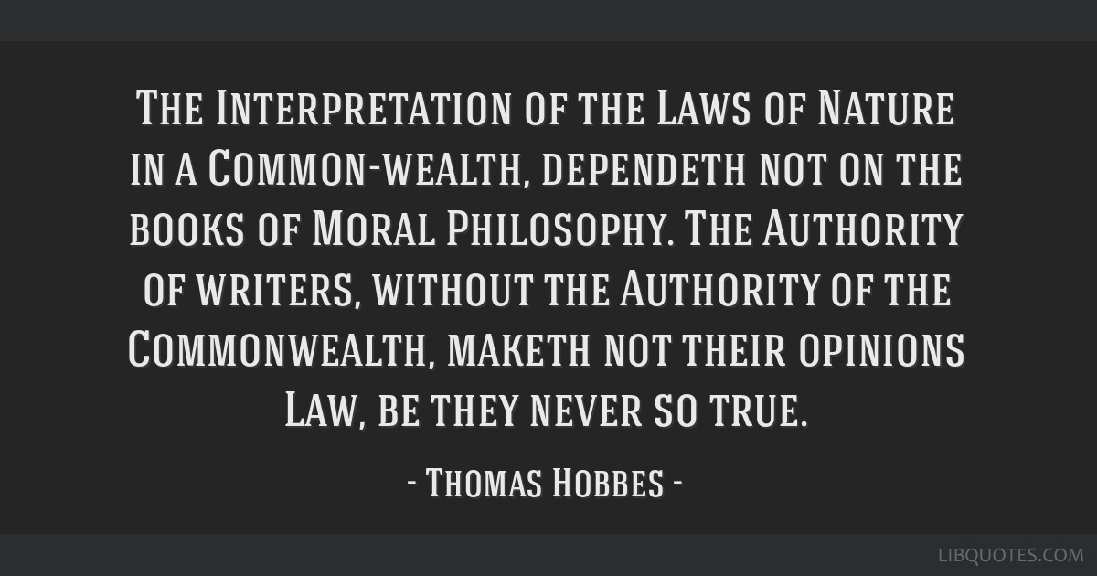 The Interpretation of the Laws of Nature in a Common-wealth, dependeth not on the books of Moral Philosophy. The Authority of writers, without the...