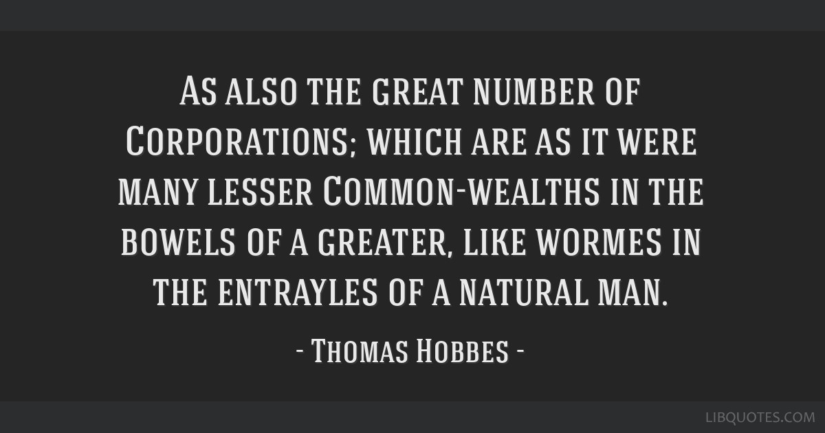 As also the great number of Corporations; which are as it were many lesser Common-wealths in the bowels of a greater, like wormes in the entrayles of ...
