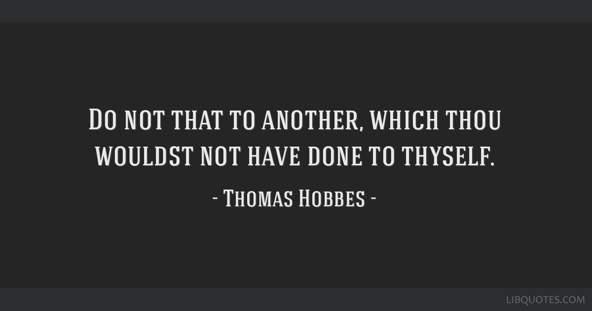 Do not that to another, which thou wouldst not have done to thyself.