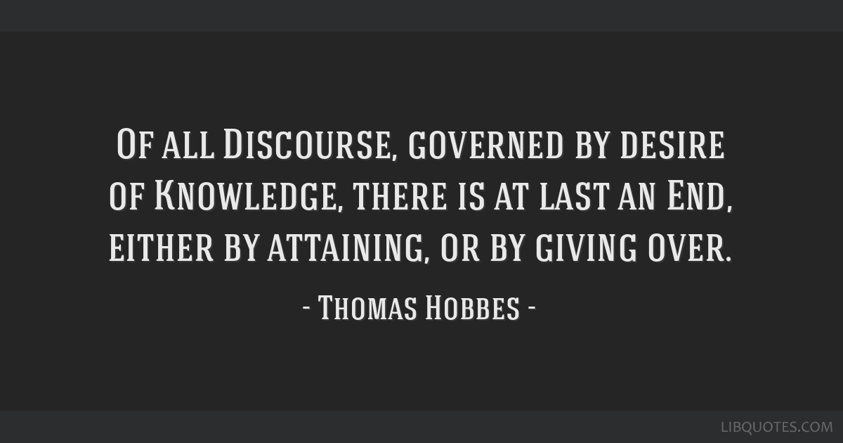 Of all Discourse, governed by desire of Knowledge, there is at last an End, either by attaining, or by giving over.