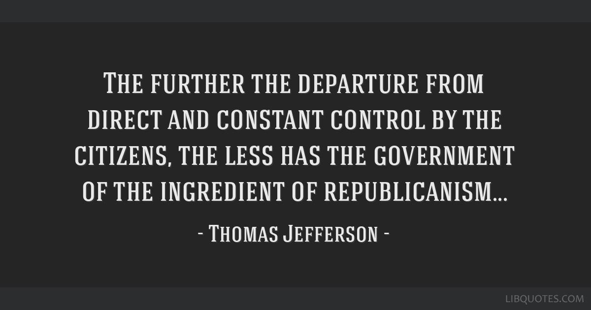 The further the departure from direct and constant control by the citizens, the less has the government of the ingredient of republicanism...