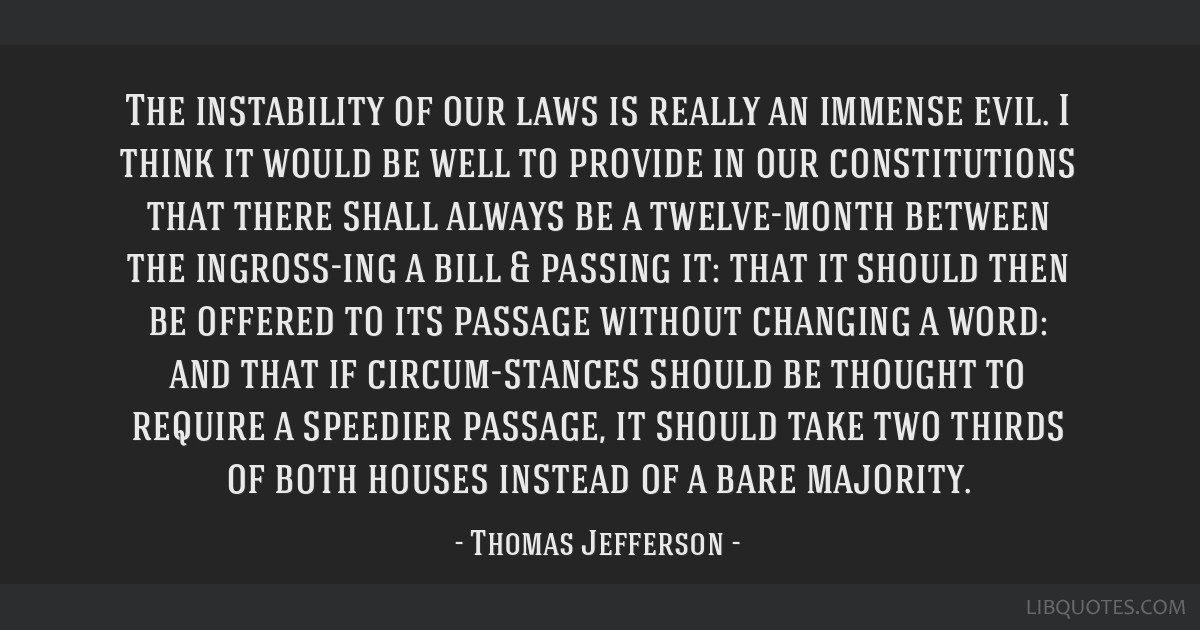 The instability of our laws is really an immense evil. I think it would be well to provide in our constitutions that there shall always be a...