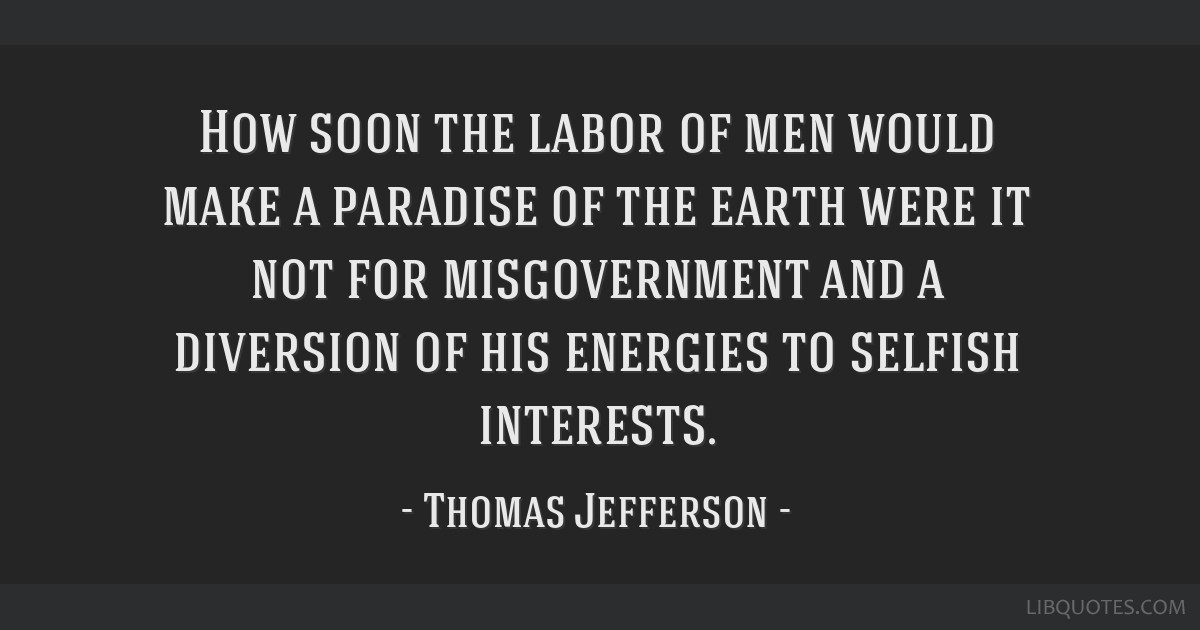 How soon the labor of men would make a paradise of the earth were it not for misgovernment and a diversion of his energies to selfish interests.