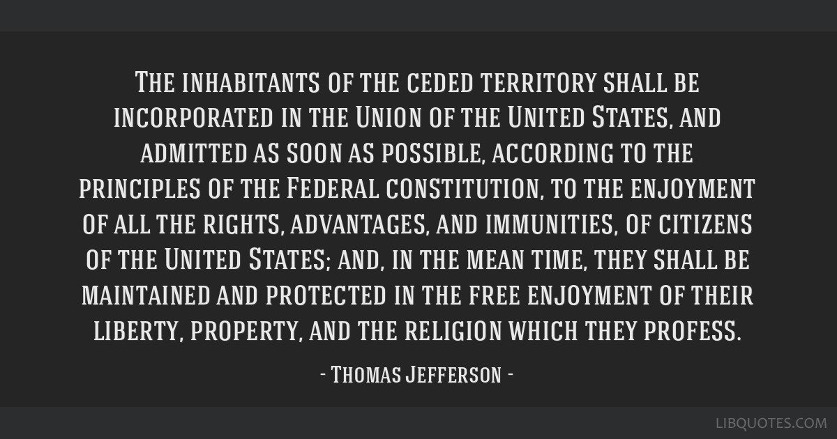 The inhabitants of the ceded territory shall be incorporated in the Union of the United States, and admitted as soon as possible, according to the...