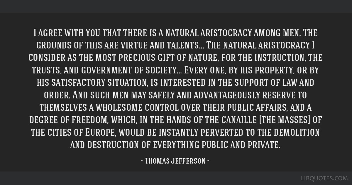 I agree with you that there is a natural aristocracy among men. The grounds of this are virtue and talents... The natural aristocracy I consider as...