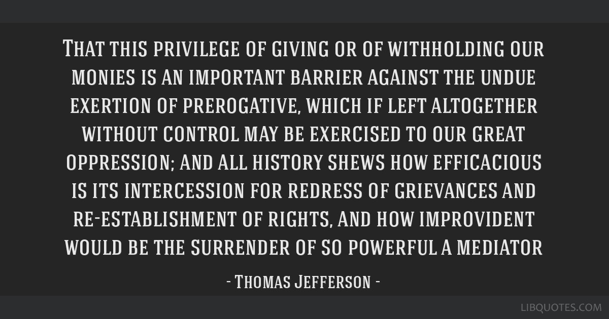 That this privilege of giving or of withholding our monies is an important barrier against the undue exertion of prerogative, which if left...