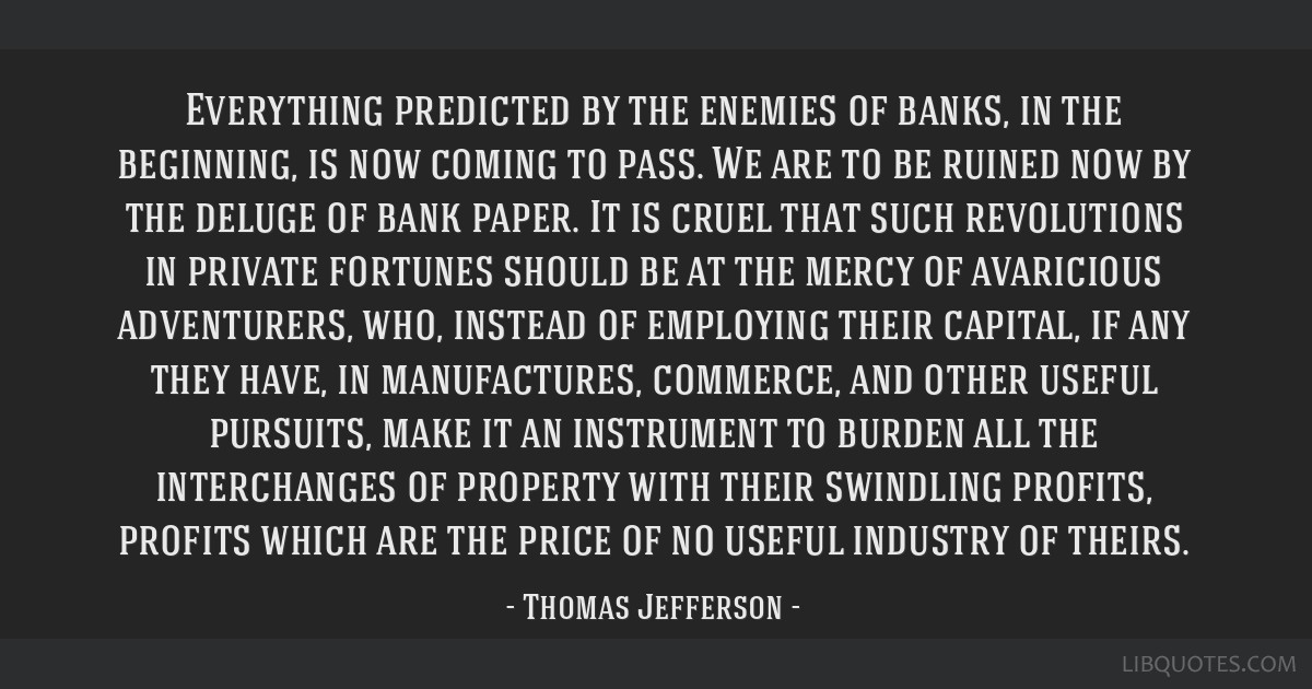 Everything predicted by the enemies of banks, in the beginning, is now coming to pass. We are to be ruined now by the deluge of bank paper. It is...