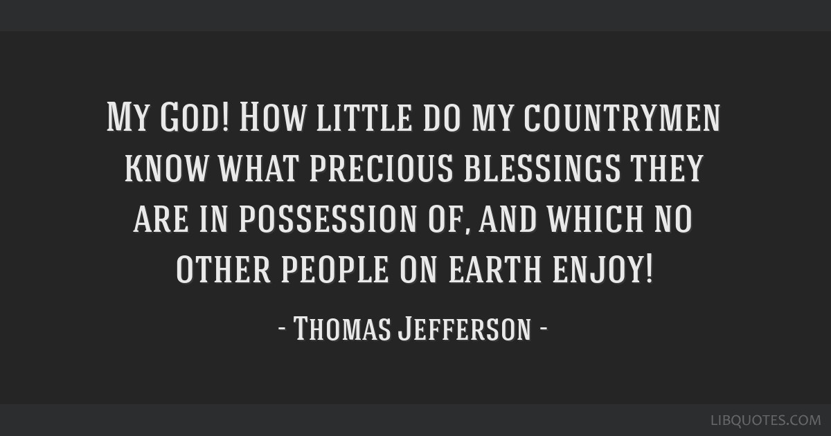 My God! How little do my countrymen know what precious blessings they are in possession of, and which no other people on earth enjoy!