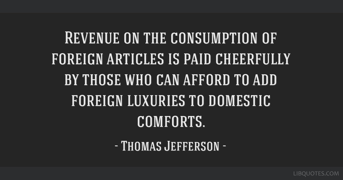 Revenue on the consumption of foreign articles is paid cheerfully by those who can afford to add foreign luxuries to domestic comforts.