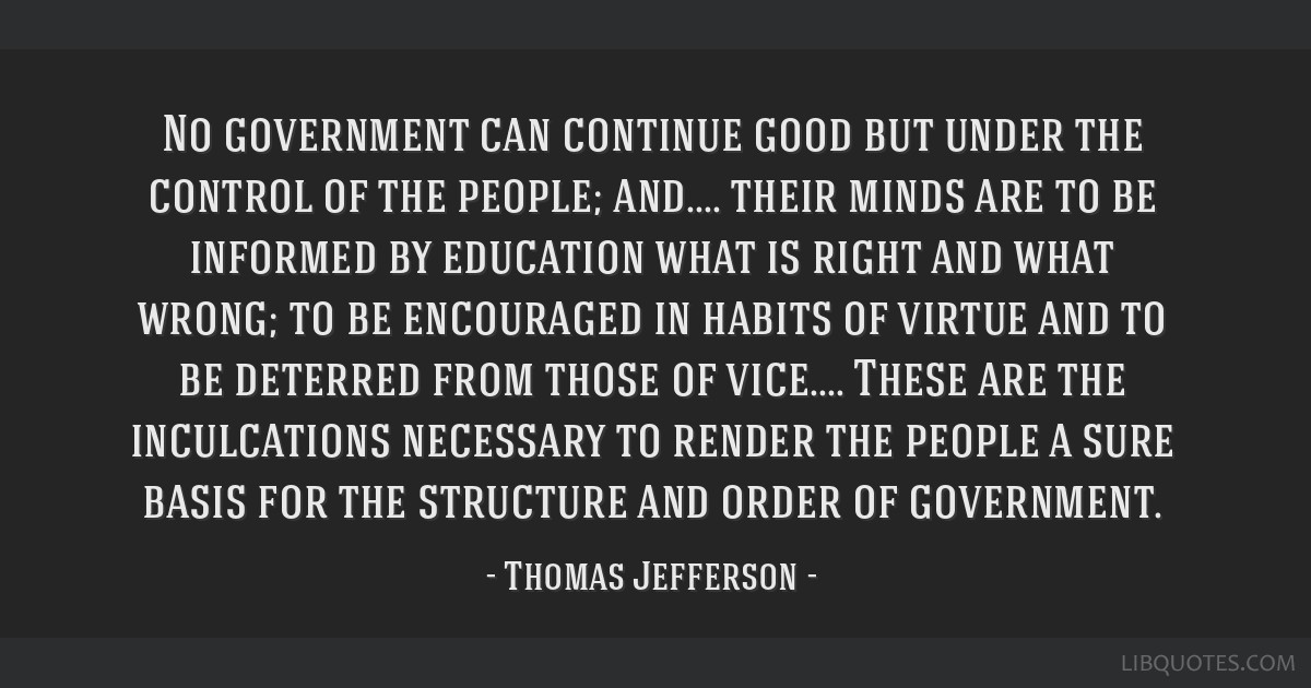 No government can continue good but under the control of the people; and.... their minds are to be informed by education what is right and what...