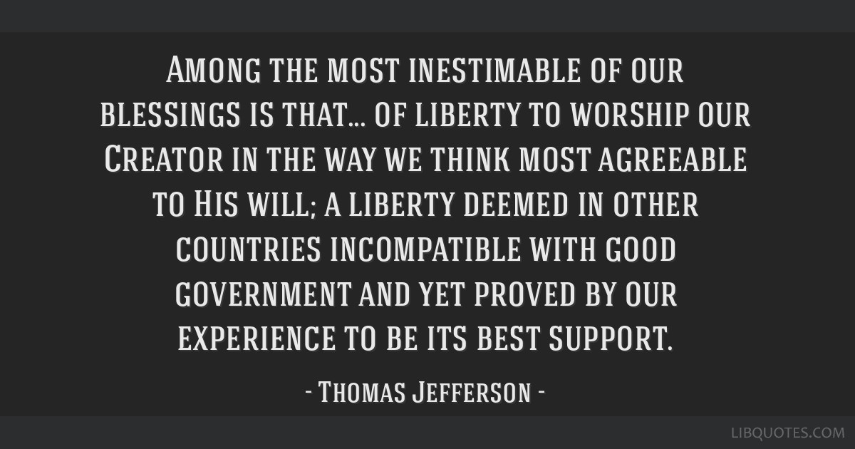 Among the most inestimable of our blessings is that... of liberty to worship our Creator in the way we think most agreeable to His will; a liberty...