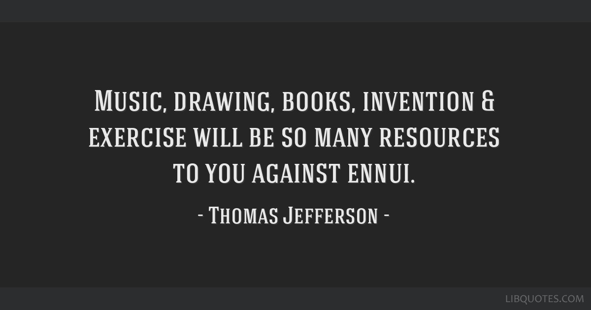 Music, drawing, books, invention & exercise will be so many resources to you against ennui.