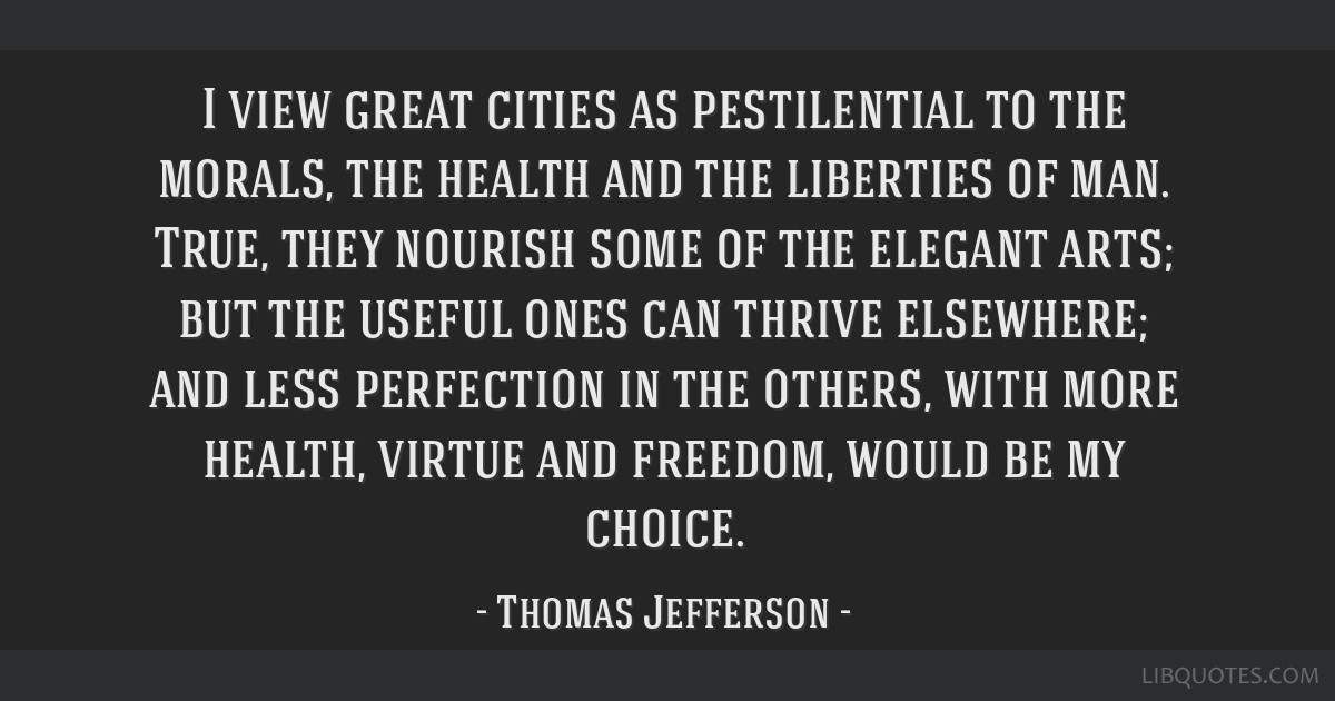 I view great cities as pestilential to the morals, the health and the liberties of man. True, they nourish some of the elegant arts; but the useful...