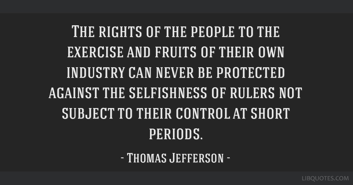 The rights of the people to the exercise and fruits of their own industry can never be protected against the selfishness of rulers not subject to...