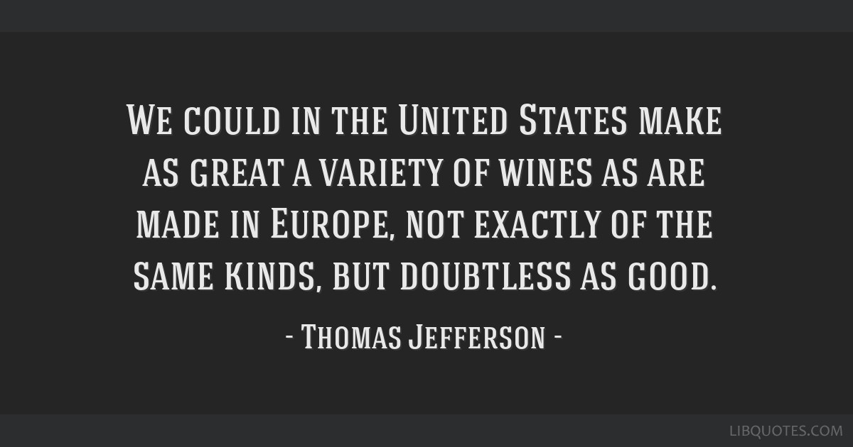 We could in the United States make as great a variety of wines as are made in Europe, not exactly of the same kinds, but doubtless as good.