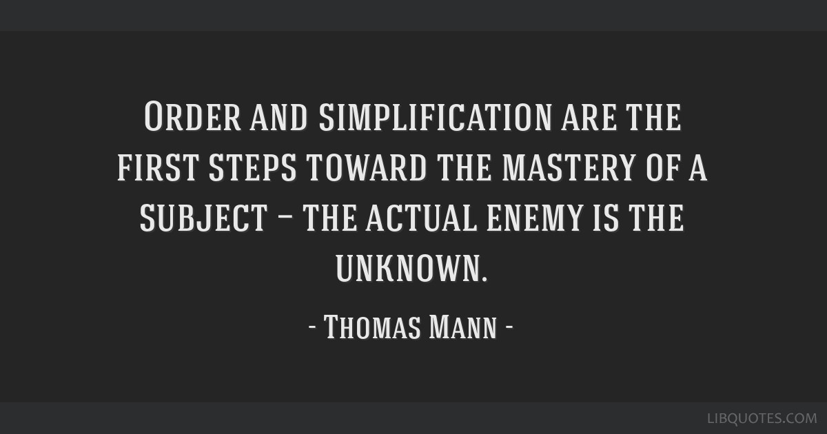 Order and simplification are the first steps toward the mastery of a subject — the actual enemy is the unknown.