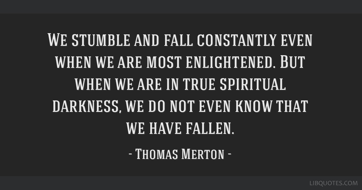 We stumble and fall constantly even when we are most enlightened. But when we are in true spiritual darkness, we do not even know that we have fallen.
