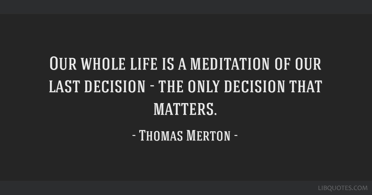 Our whole life is a meditation of our last decision - the only decision that matters.