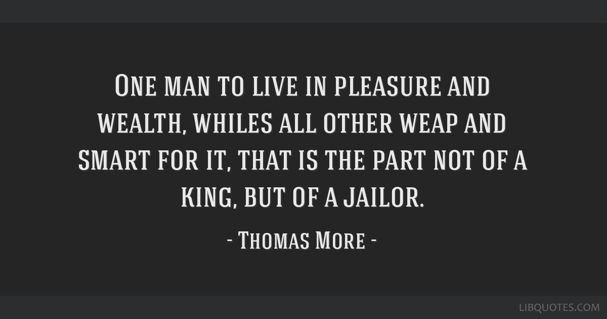 One man to live in pleasure and wealth, whiles all other weap and smart for it, that is the part not of a king, but of a jailor.