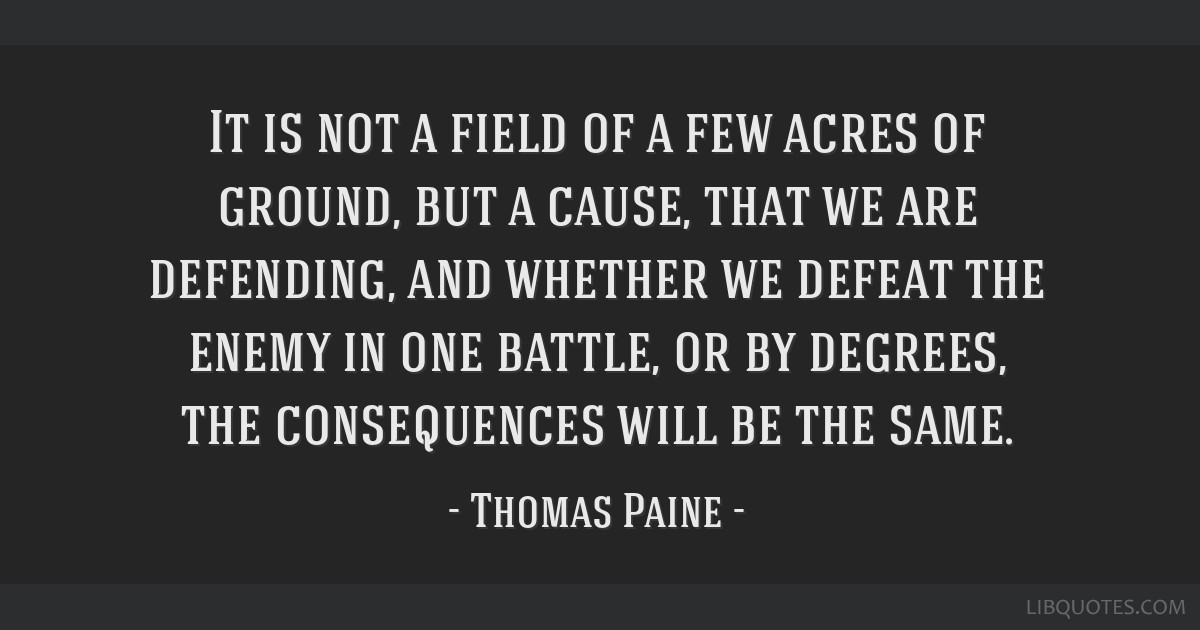 It is not a field of a few acres of ground, but a cause, that we are defending, and whether we defeat the enemy in one battle, or by degrees, the...