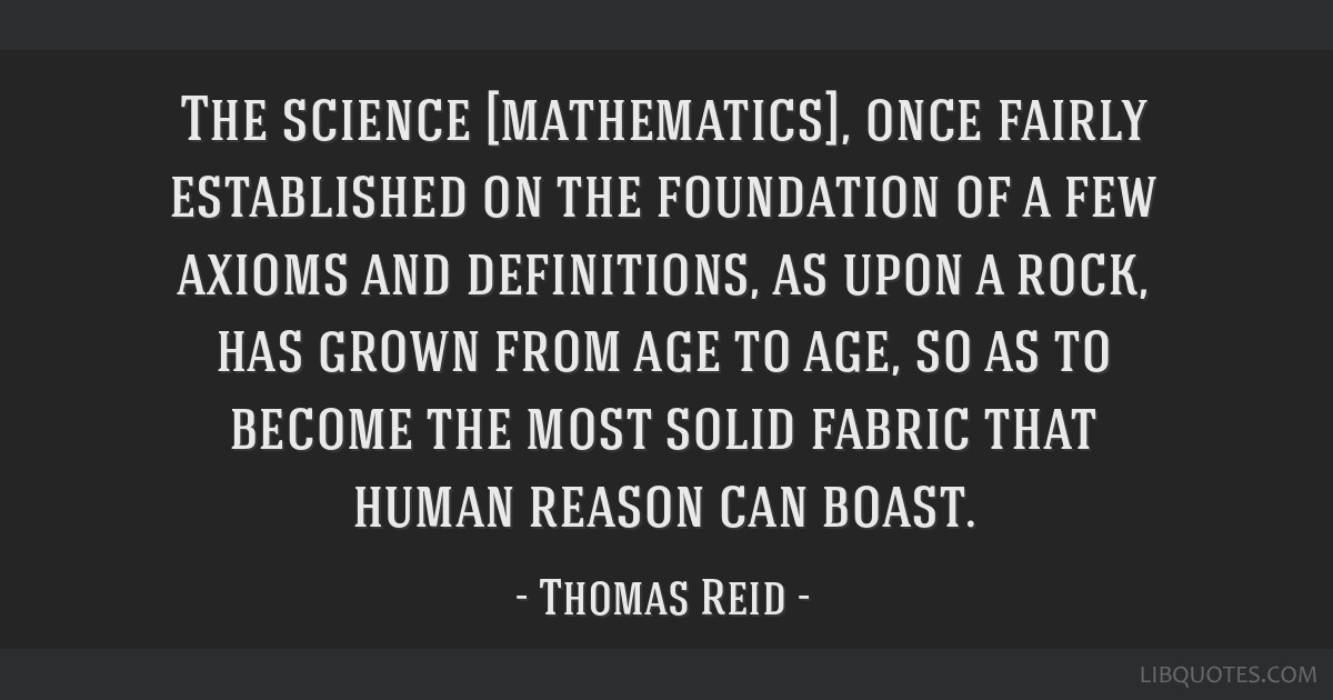 The science [mathematics], once fairly established on the foundation of a few axioms and definitions, as upon a rock, has grown from age to age, so...