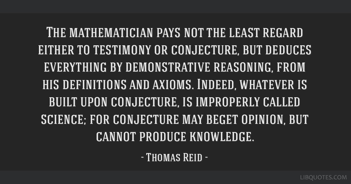 The mathematician pays not the least regard either to testimony or conjecture, but deduces everything by demonstrative reasoning, from his...