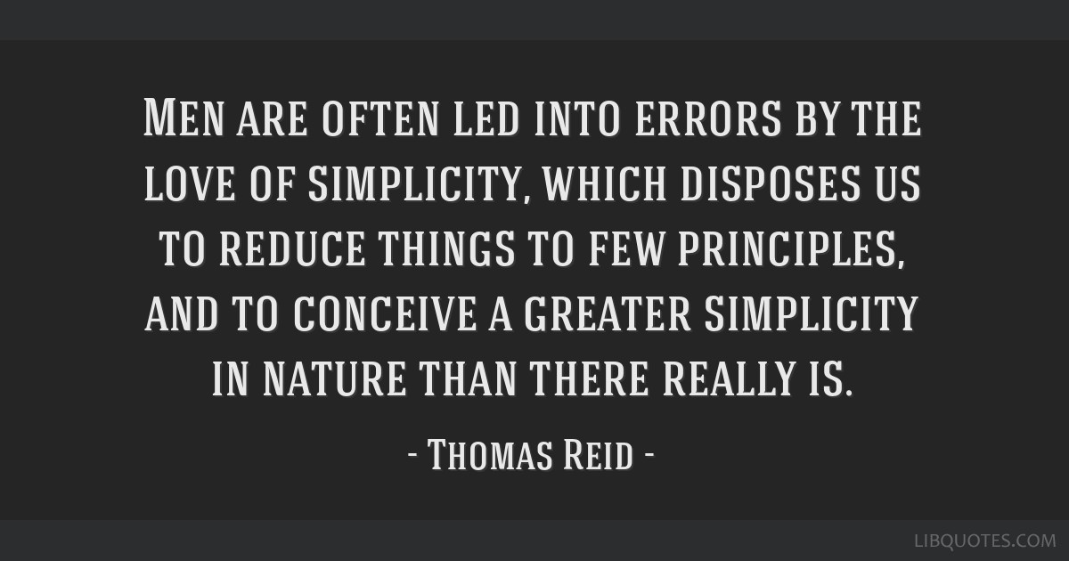 Men are often led into errors by the love of simplicity, which disposes us to reduce things to few principles, and to conceive a greater simplicity...