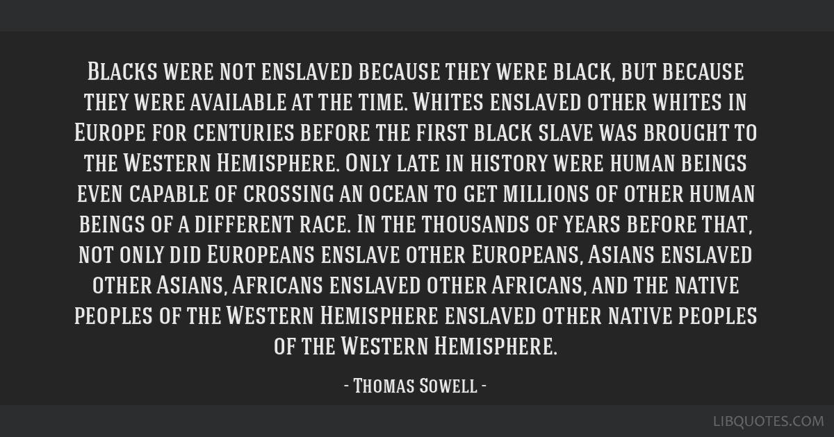 Blacks were not enslaved because they were black, but because they were available at the time. Whites enslaved other whites in Europe for centuries...