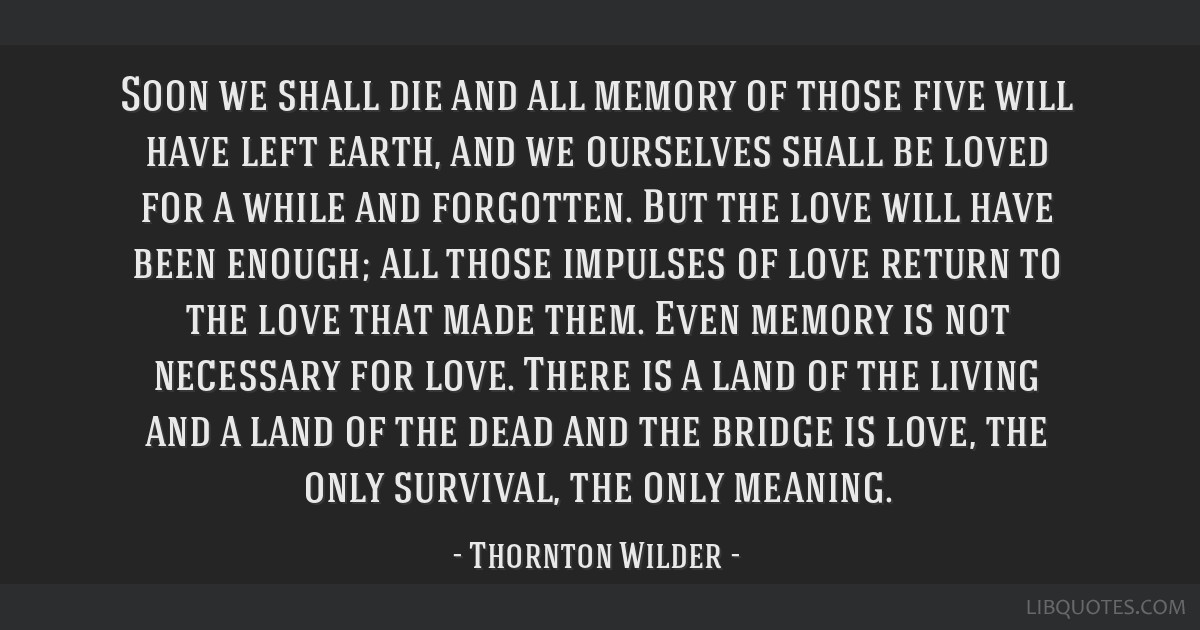 Soon we shall die and all memory of those five will have left earth, and we ourselves shall be loved for a while and forgotten. But the love will...