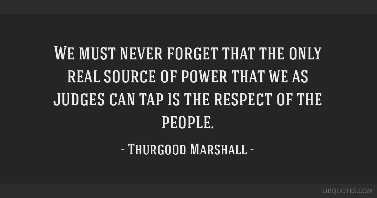 We must never forget that the only real source of power that we as judges can tap is the respect of the people.