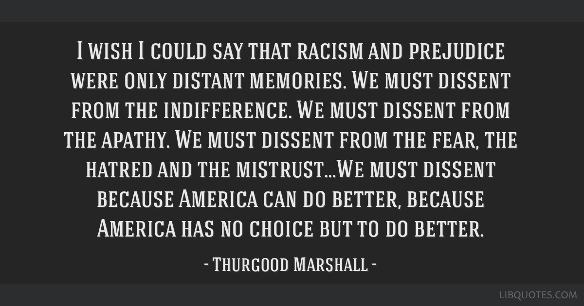 I wish I could say that racism and prejudice were only distant memories. We must dissent from the indifference. We must dissent from the apathy. We...