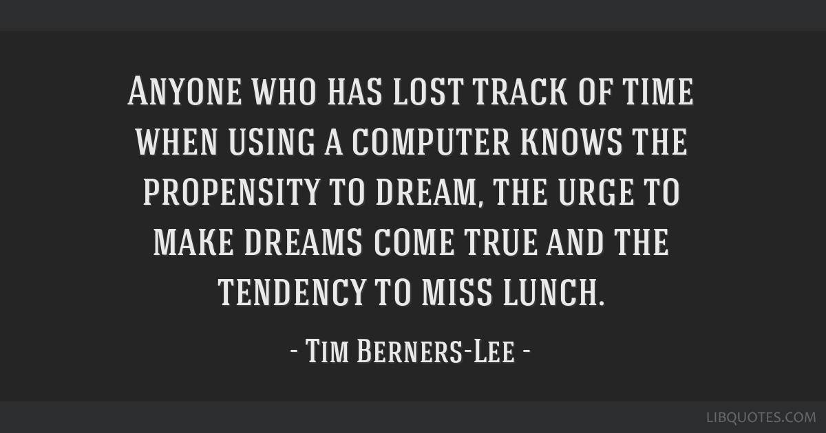Anyone who has lost track of time when using a computer knows the propensity to dream, the urge to make dreams come true and the tendency to miss...