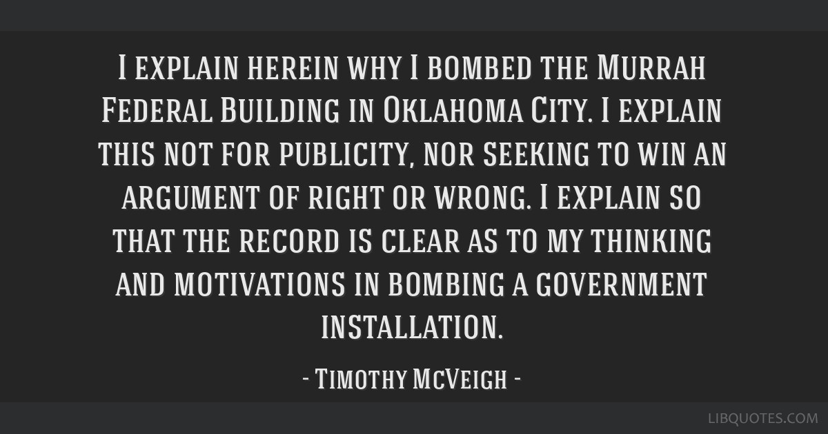 I explain herein why I bombed the Murrah Federal Building in Oklahoma City. I explain this not for publicity, nor seeking to win an argument of right ...