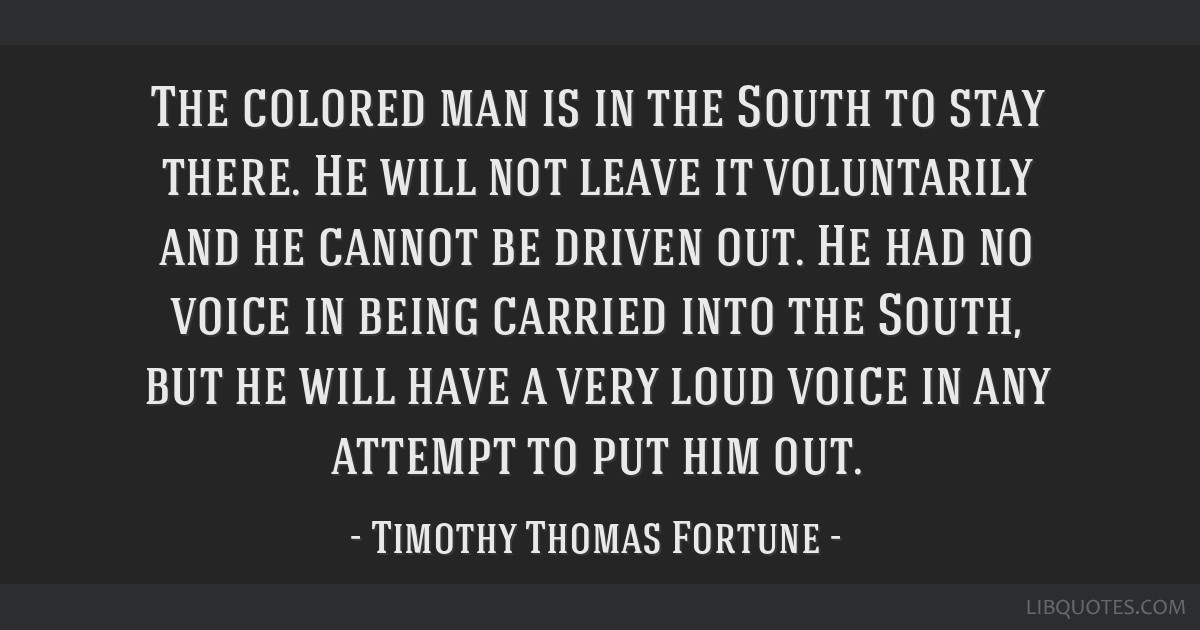 The colored man is in the South to stay there. He will not leave it voluntarily and he cannot be driven out. He had no voice in being carried into...