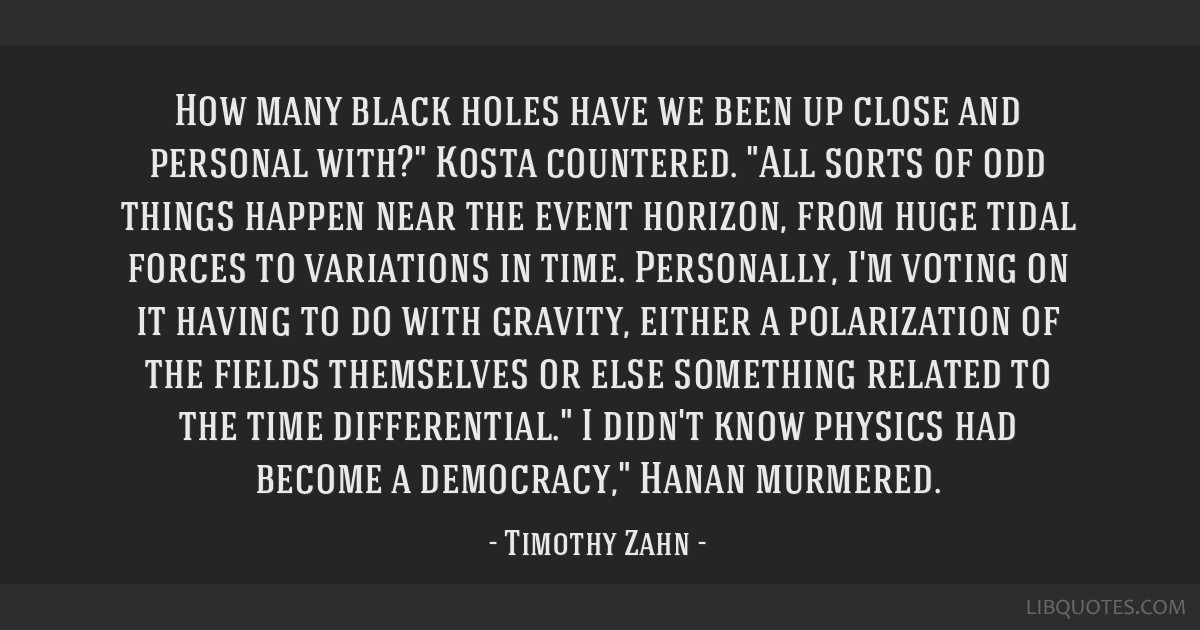 How many black holes have we been up close and personal with? Kosta countered. All sorts of odd things happen near the event horizon, from huge tidal ...