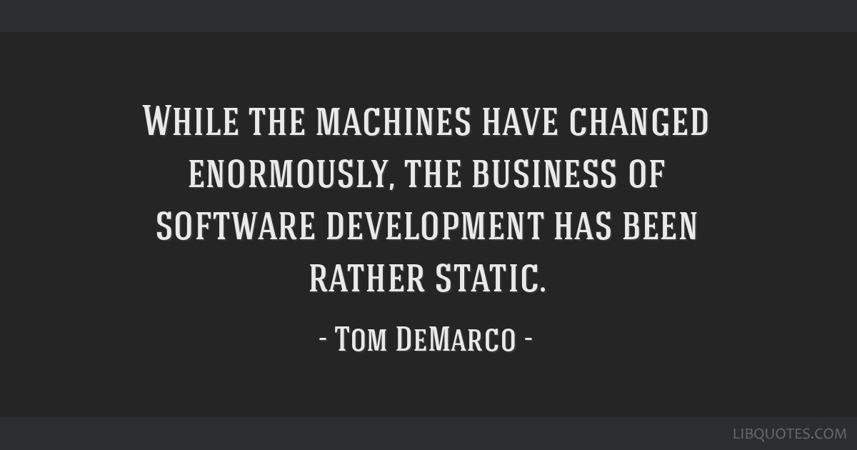 While the machines have changed enormously, the business of software development has been rather static.