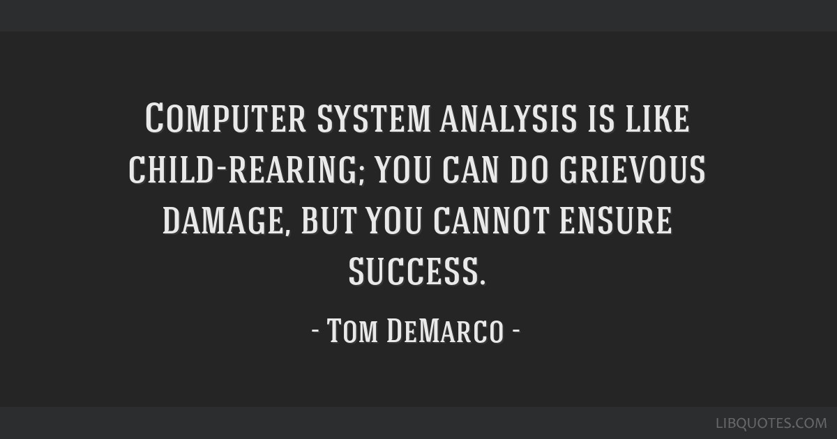 Computer system analysis is like child-rearing; you can do grievous damage, but you cannot ensure success.