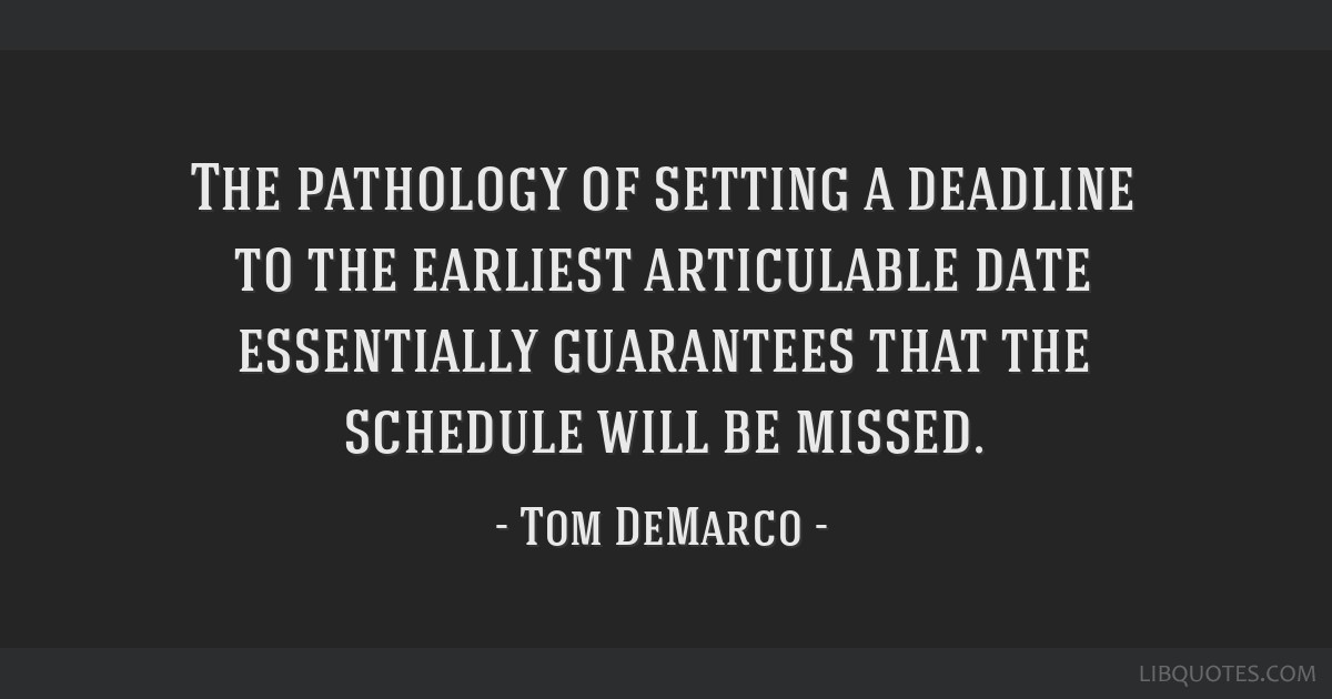 The pathology of setting a deadline to the earliest articulable date essentially guarantees that the schedule will be missed.