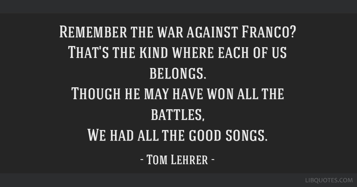 Remember the war against Franco? That's the kind where each of us belongs. Though he may have won all the battles, We had all the good songs.