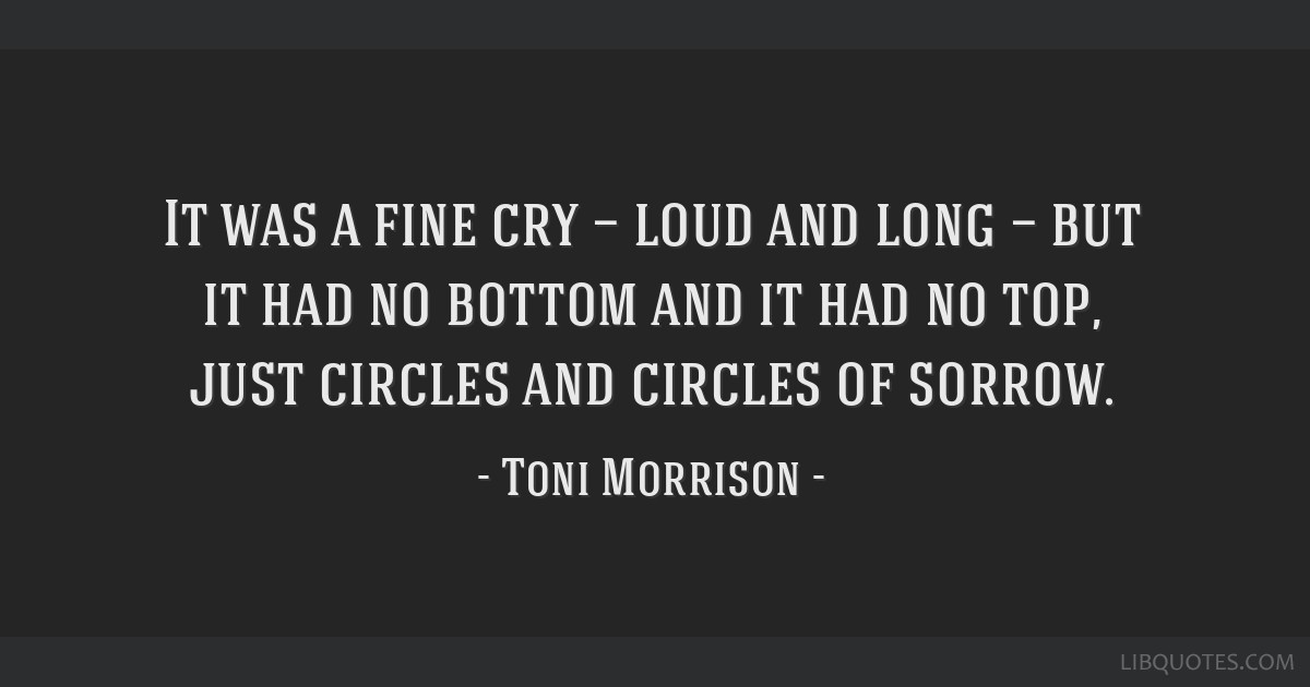 It was a fine cry — loud and long — but it had no bottom and it had no top, just circles and circles of sorrow.