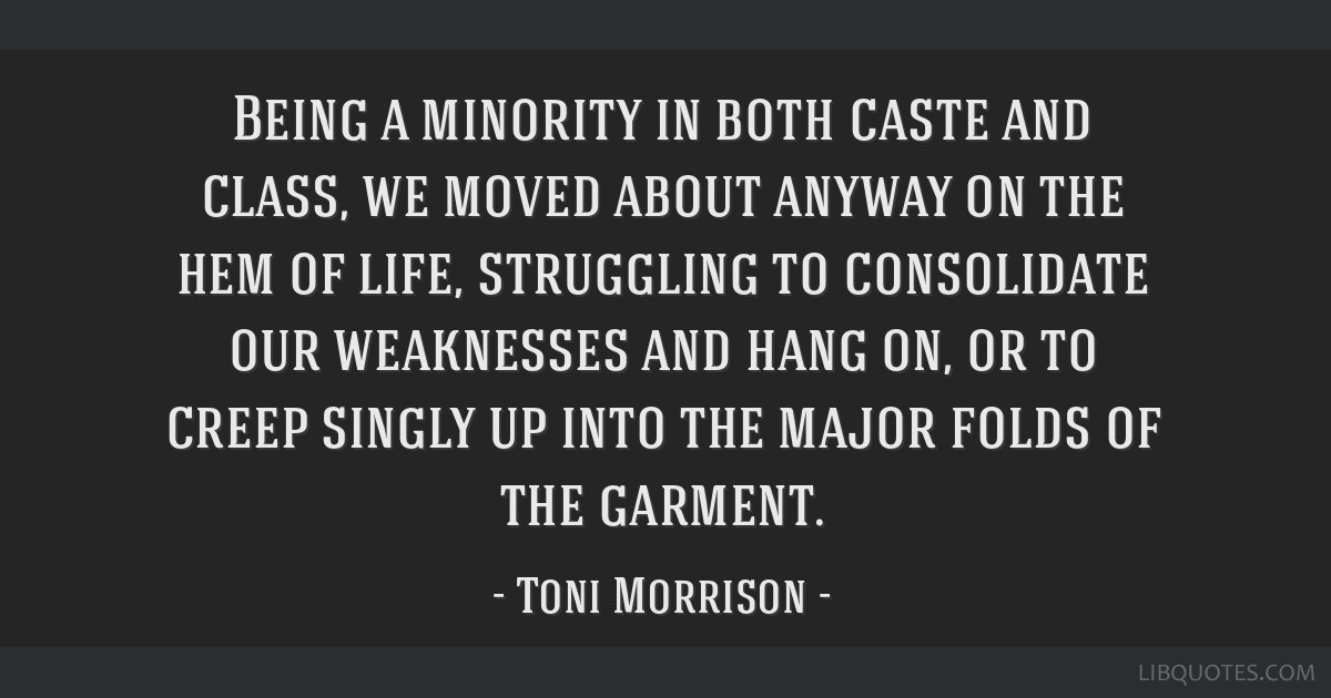 Being a minority in both caste and class, we moved about anyway on the hem of life, struggling to consolidate our weaknesses and hang on, or to creep ...
