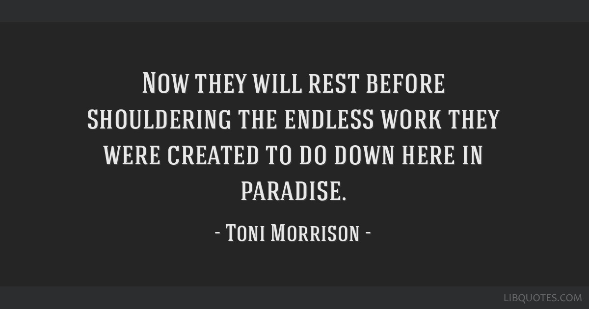 Now they will rest before shouldering the endless work they were created to do down here in paradise.