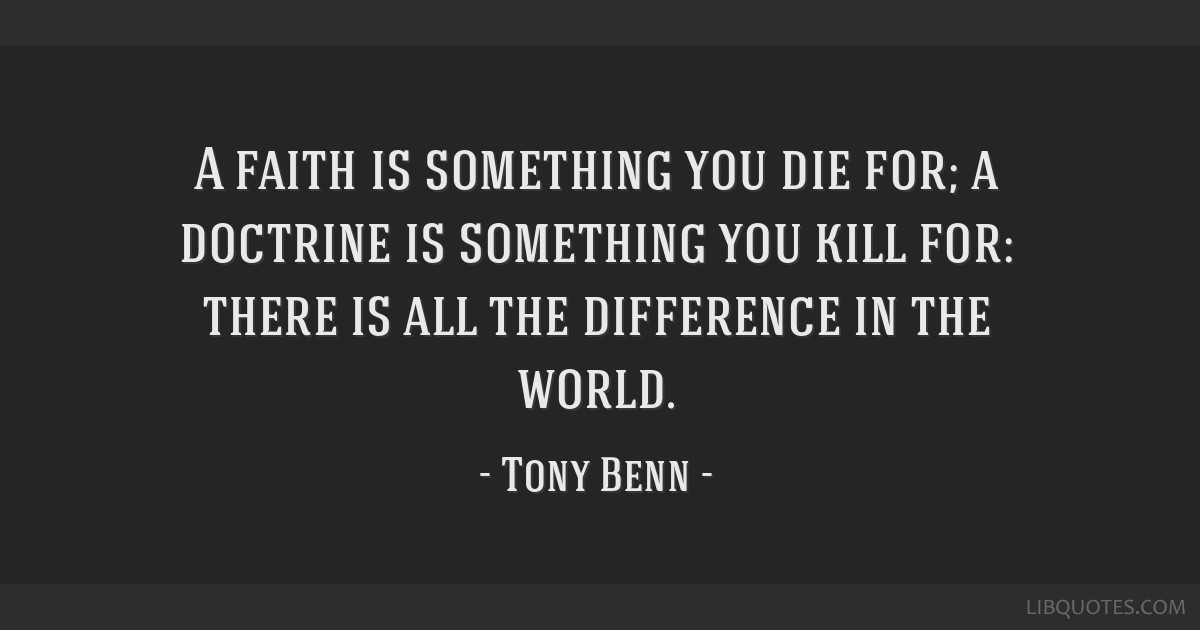 A faith is something you die for; a doctrine is something you kill for: there is all the difference in the world.