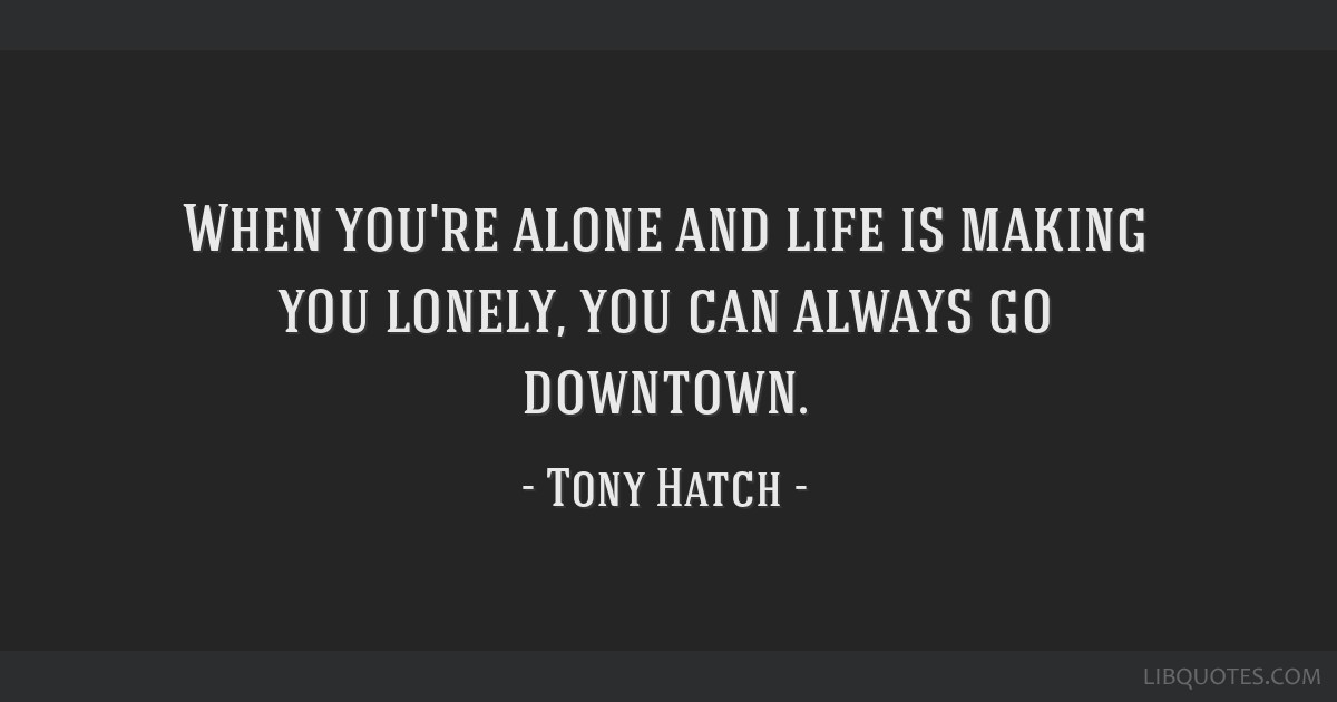 When you're alone and life is making you lonely, you can always go downtown.