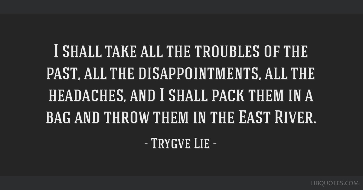 I shall take all the troubles of the past, all the disappointments, all the headaches, and I shall pack them in a bag and throw them in the East...