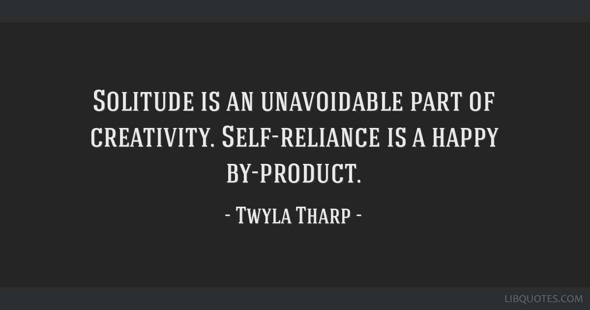 Solitude Is An Unavoidable Part Of Creativity Self Reliance Is A