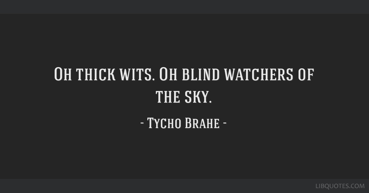 Oh thick wits. Oh blind watchers of the sky.