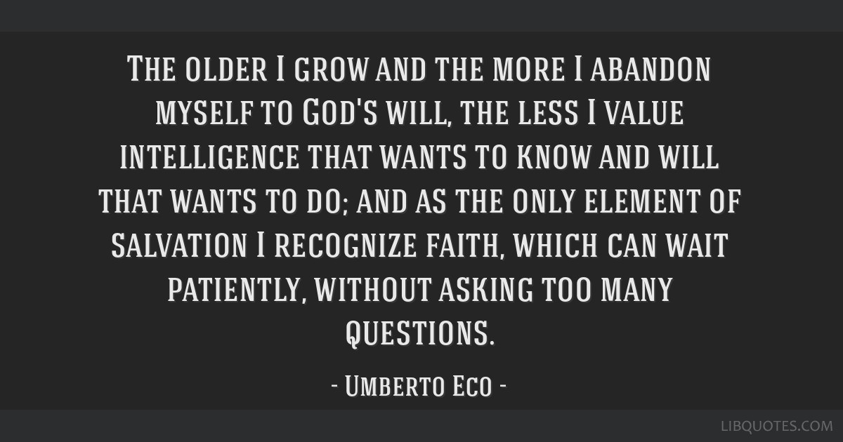 The older I grow and the more I abandon myself to God's will, the less I value intelligence that wants to know and will that wants to do; and as the...